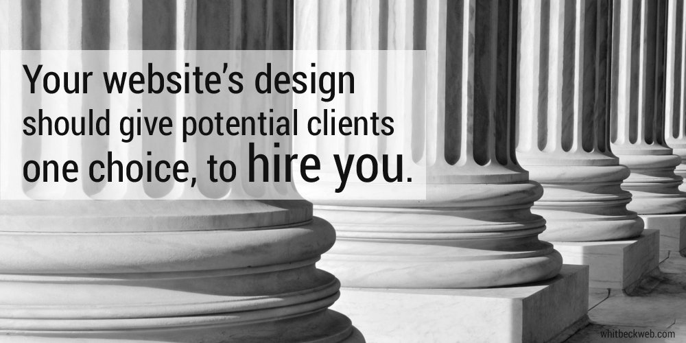 Your law firm website should give prospective clients one choice, to hire you.